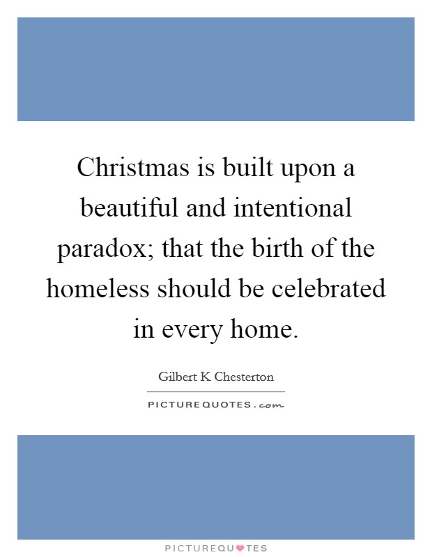 Christmas is built upon a beautiful and intentional paradox; that the birth of the homeless should be celebrated in every home Picture Quote #1