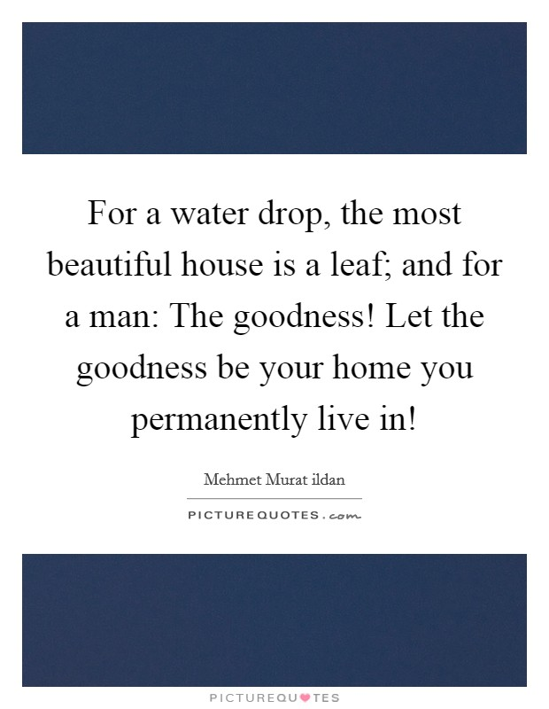 For a water drop, the most beautiful house is a leaf; and for a man: The goodness! Let the goodness be your home you permanently live in! Picture Quote #1