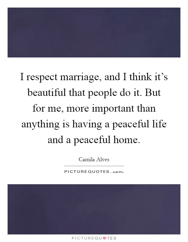 I respect marriage, and I think it's beautiful that people do it. But for me, more important than anything is having a peaceful life and a peaceful home Picture Quote #1