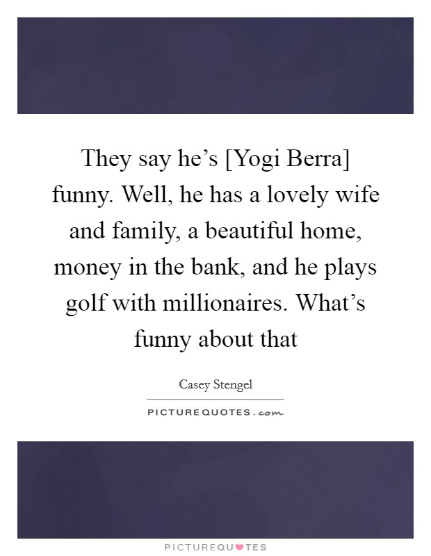 They say he's [Yogi Berra] funny. Well, he has a lovely wife and family, a beautiful home, money in the bank, and he plays golf with millionaires. What's funny about that Picture Quote #1