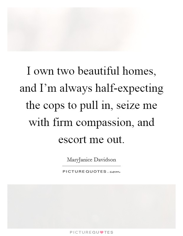 I own two beautiful homes, and I'm always half-expecting the cops to pull in, seize me with firm compassion, and escort me out Picture Quote #1