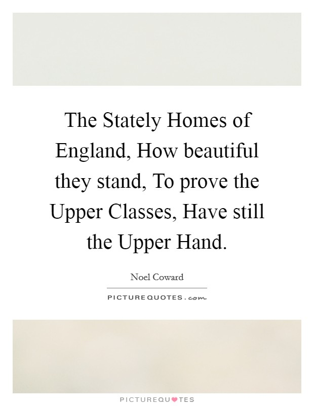 The Stately Homes of England, How beautiful they stand, To prove the Upper Classes, Have still the Upper Hand Picture Quote #1