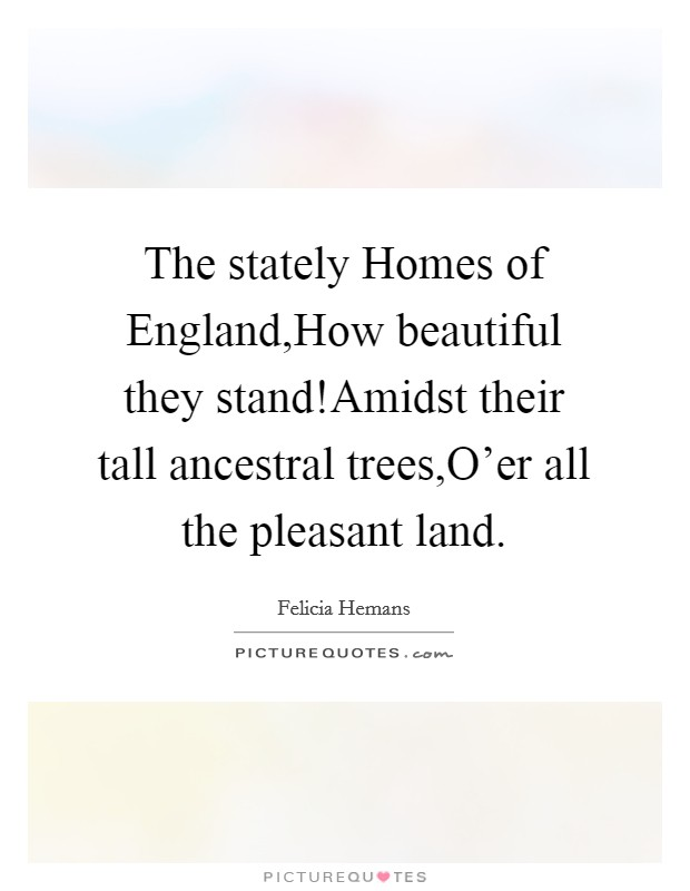 The stately Homes of England,How beautiful they stand!Amidst their tall ancestral trees,O'er all the pleasant land Picture Quote #1