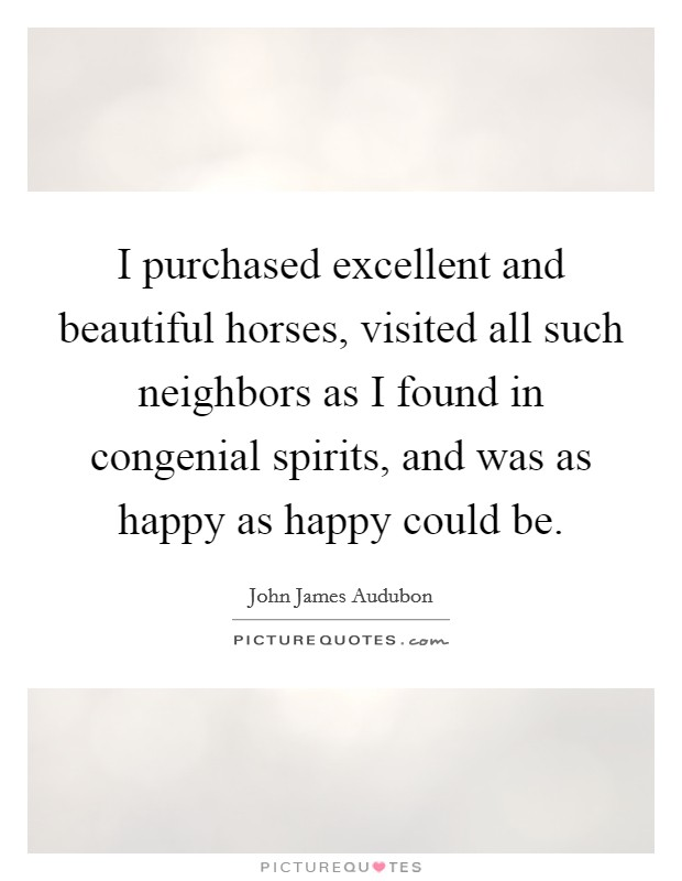 I purchased excellent and beautiful horses, visited all such neighbors as I found in congenial spirits, and was as happy as happy could be Picture Quote #1