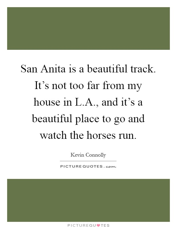San Anita is a beautiful track. It's not too far from my house in L.A., and it's a beautiful place to go and watch the horses run Picture Quote #1
