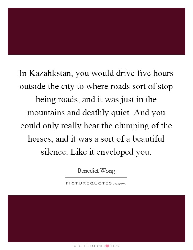 In Kazahkstan, you would drive five hours outside the city to where roads sort of stop being roads, and it was just in the mountains and deathly quiet. And you could only really hear the clumping of the horses, and it was a sort of a beautiful silence. Like it enveloped you Picture Quote #1