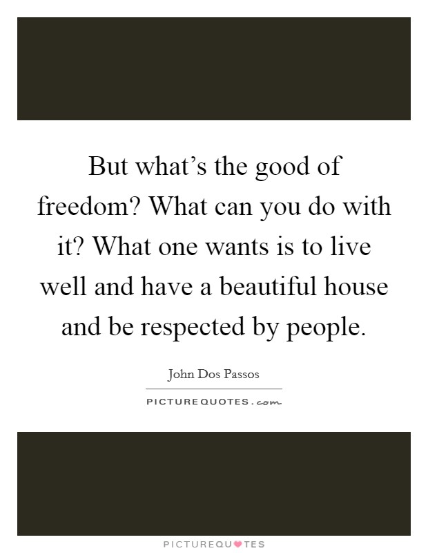 But what's the good of freedom? What can you do with it? What one wants is to live well and have a beautiful house and be respected by people Picture Quote #1