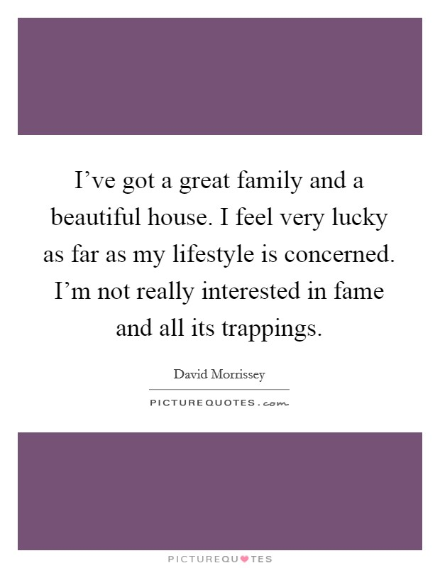 I've got a great family and a beautiful house. I feel very lucky as far as my lifestyle is concerned. I'm not really interested in fame and all its trappings Picture Quote #1