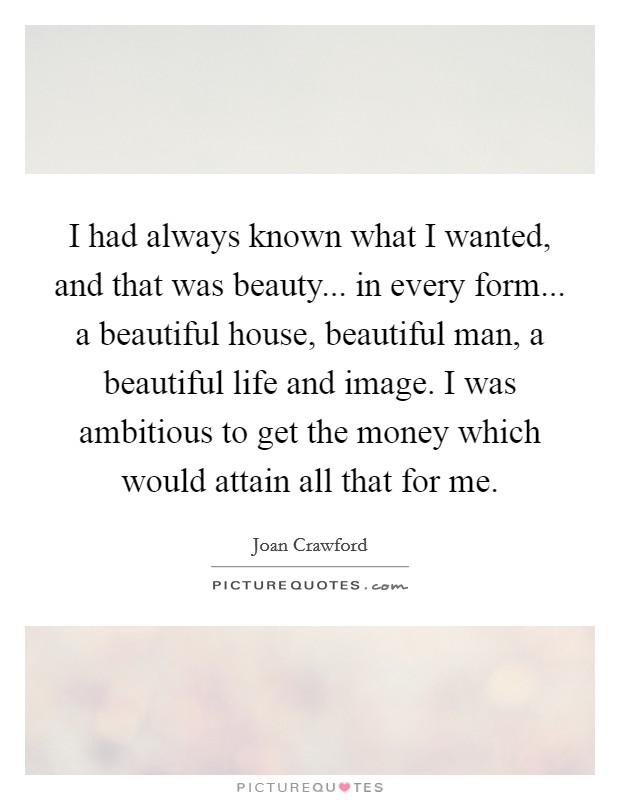 I had always known what I wanted, and that was beauty... in every form... a beautiful house, beautiful man, a beautiful life and image. I was ambitious to get the money which would attain all that for me Picture Quote #1