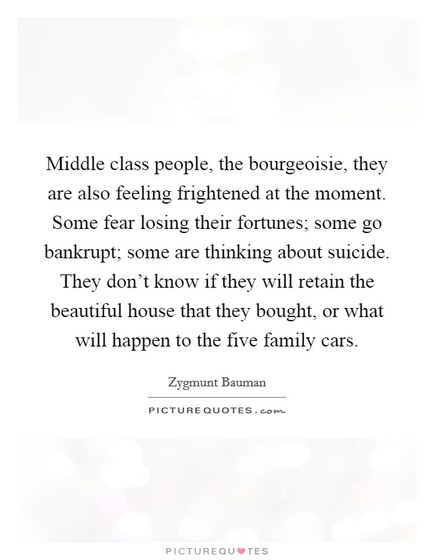 Middle class people, the bourgeoisie, they are also feeling frightened at the moment. Some fear losing their fortunes; some go bankrupt; some are thinking about suicide. They don't know if they will retain the beautiful house that they bought, or what will happen to the five family cars Picture Quote #1
