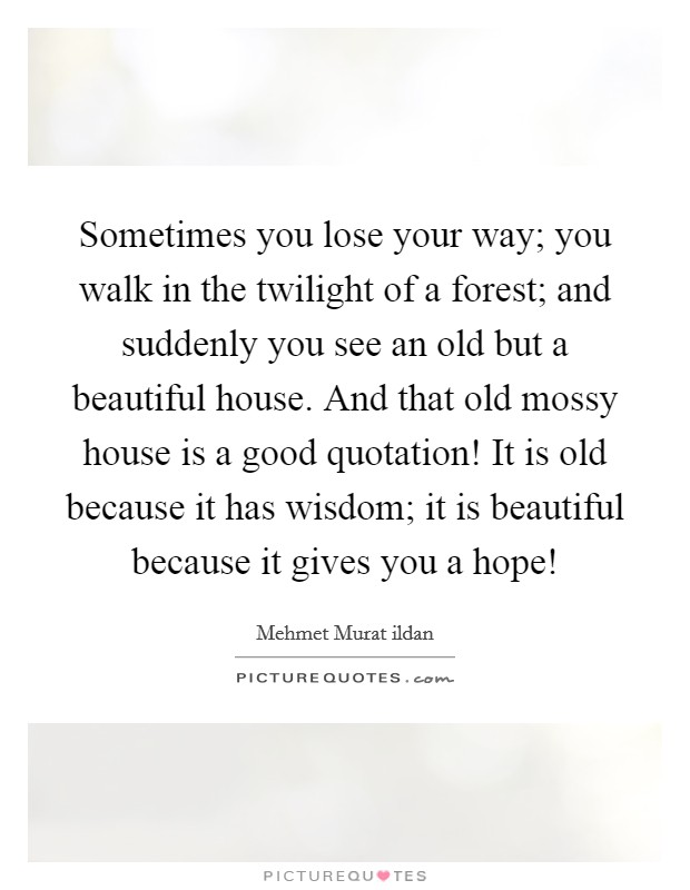 Sometimes you lose your way; you walk in the twilight of a forest; and suddenly you see an old but a beautiful house. And that old mossy house is a good quotation! It is old because it has wisdom; it is beautiful because it gives you a hope! Picture Quote #1