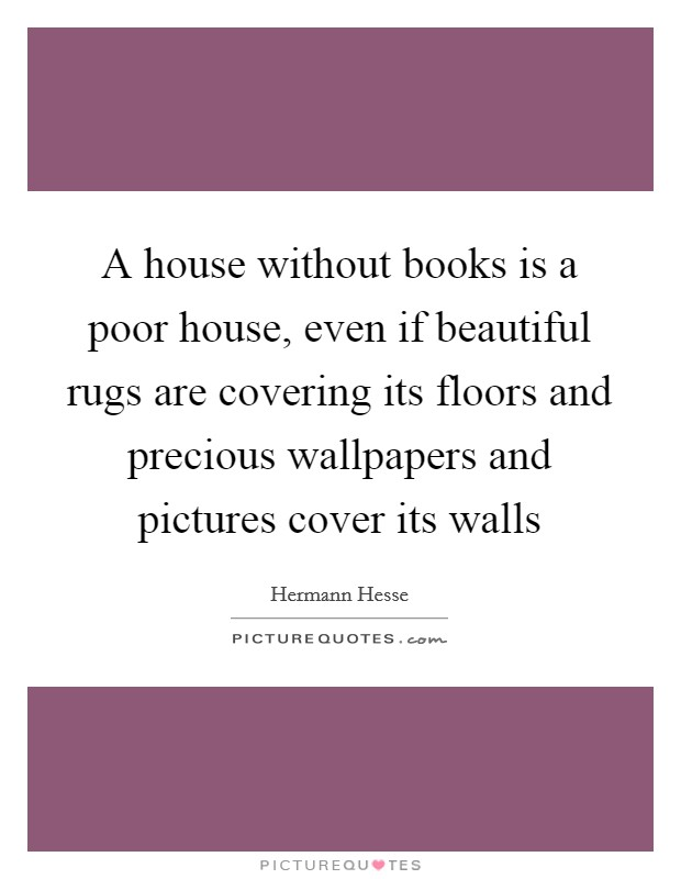 A house without books is a poor house, even if beautiful rugs are covering its floors and precious wallpapers and pictures cover its walls Picture Quote #1