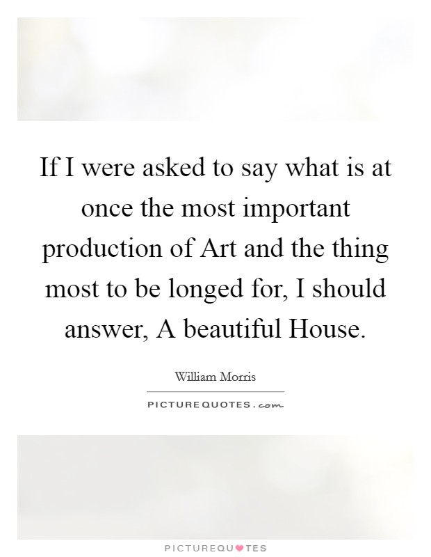 If I were asked to say what is at once the most important production of Art and the thing most to be longed for, I should answer, A beautiful House Picture Quote #1