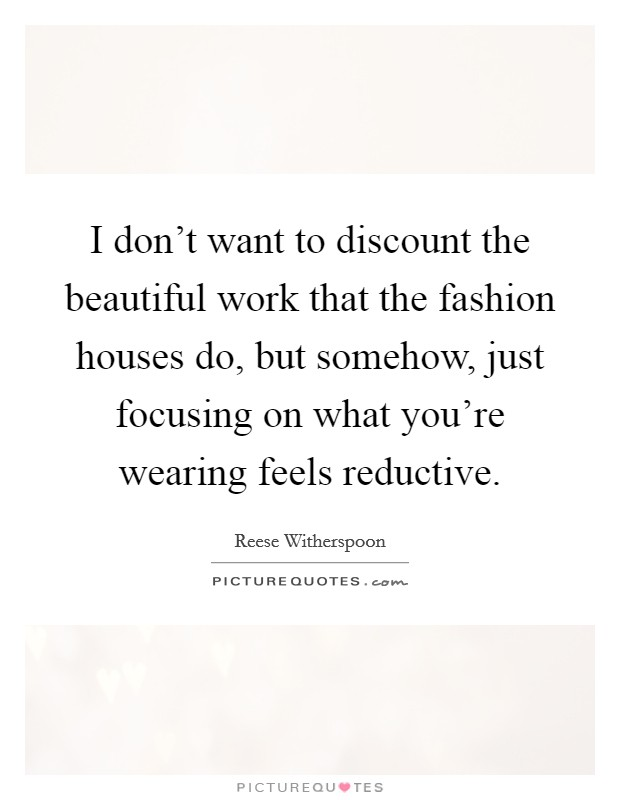 I don't want to discount the beautiful work that the fashion houses do, but somehow, just focusing on what you're wearing feels reductive Picture Quote #1