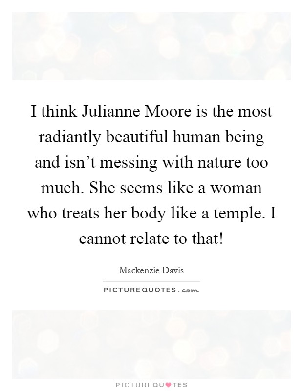 I think Julianne Moore is the most radiantly beautiful human being and isn't messing with nature too much. She seems like a woman who treats her body like a temple. I cannot relate to that! Picture Quote #1