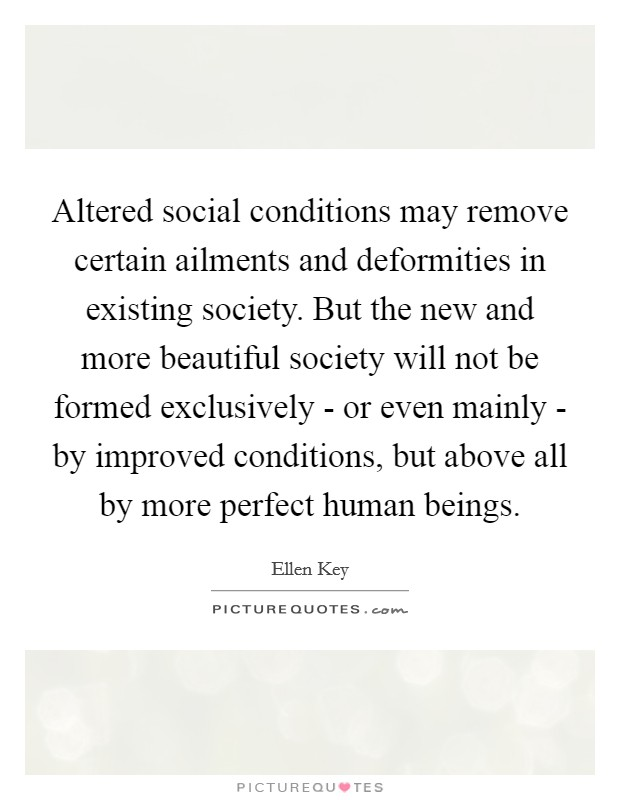 Altered social conditions may remove certain ailments and deformities in existing society. But the new and more beautiful society will not be formed exclusively - or even mainly - by improved conditions, but above all by more perfect human beings Picture Quote #1