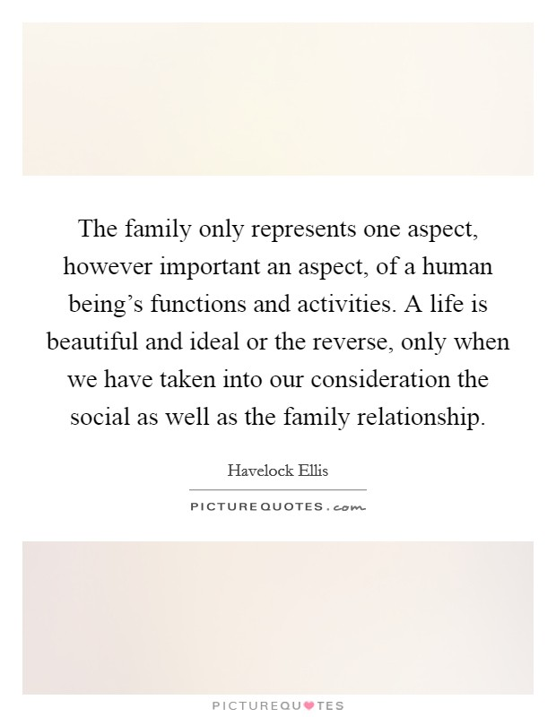 The family only represents one aspect, however important an aspect, of a human being's functions and activities. A life is beautiful and ideal or the reverse, only when we have taken into our consideration the social as well as the family relationship Picture Quote #1