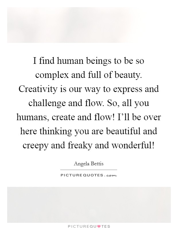 I find human beings to be so complex and full of beauty. Creativity is our way to express and challenge and flow. So, all you humans, create and flow! I'll be over here thinking you are beautiful and creepy and freaky and wonderful! Picture Quote #1