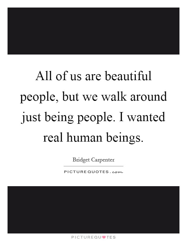 All of us are beautiful people, but we walk around just being people. I wanted real human beings Picture Quote #1