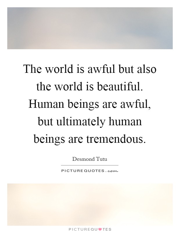 The world is awful but also the world is beautiful. Human beings are awful, but ultimately human beings are tremendous Picture Quote #1