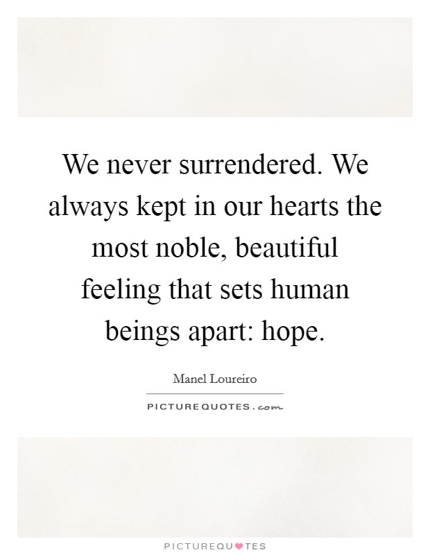 We never surrendered. We always kept in our hearts the most noble, beautiful feeling that sets human beings apart: hope Picture Quote #1