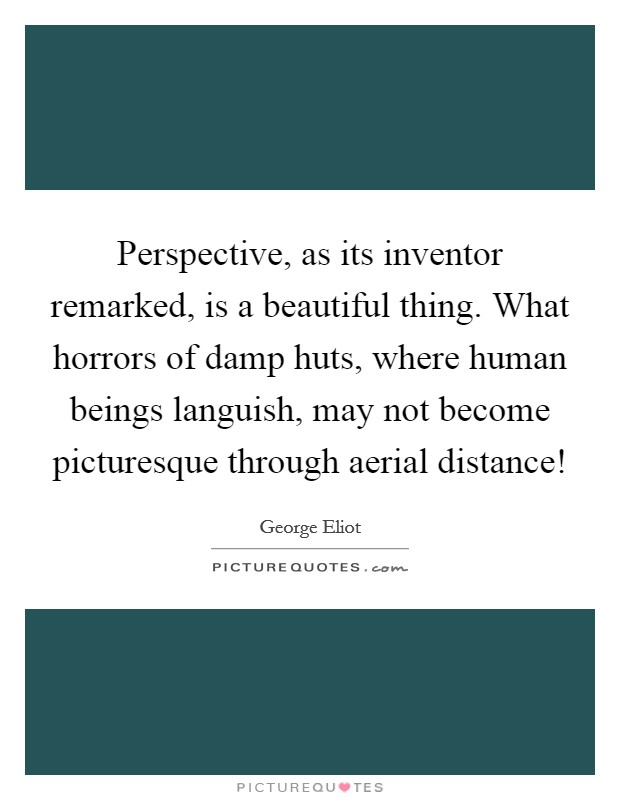 Perspective, as its inventor remarked, is a beautiful thing. What horrors of damp huts, where human beings languish, may not become picturesque through aerial distance! Picture Quote #1