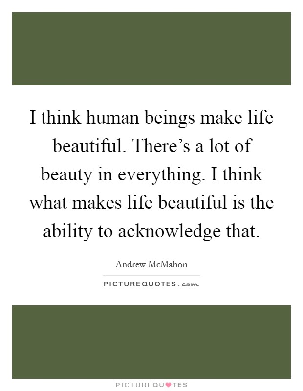 I think human beings make life beautiful. There's a lot of beauty in everything. I think what makes life beautiful is the ability to acknowledge that Picture Quote #1