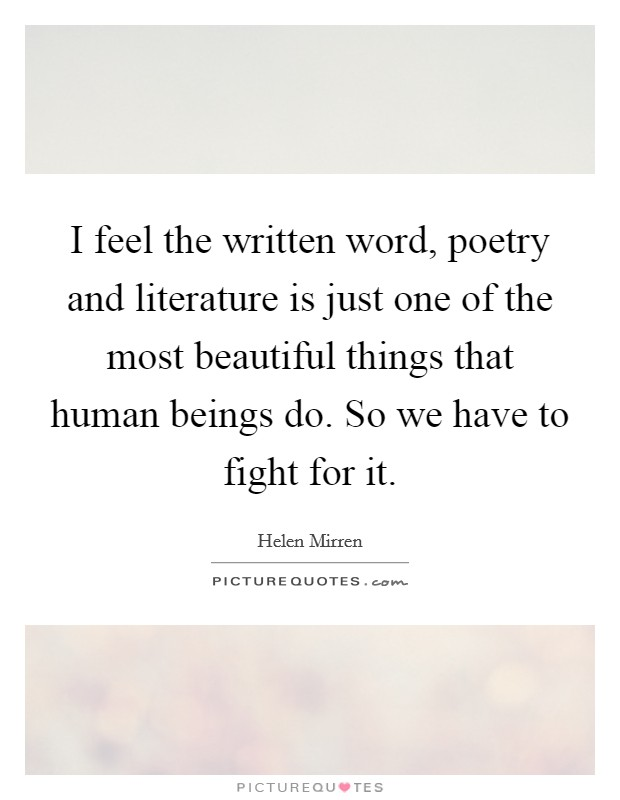 I feel the written word, poetry and literature is just one of the most beautiful things that human beings do. So we have to fight for it Picture Quote #1