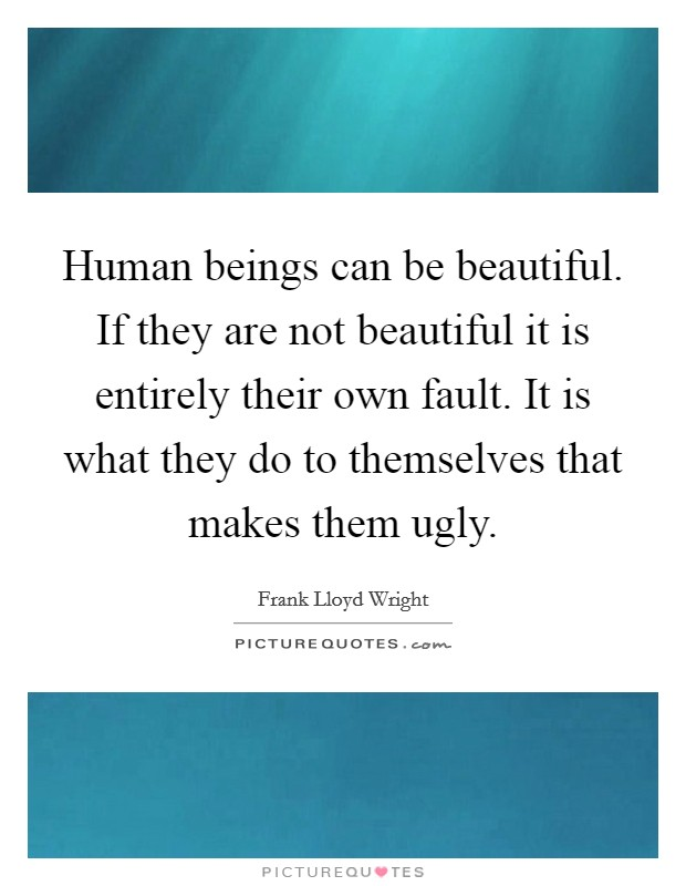 Human beings can be beautiful. If they are not beautiful it is entirely their own fault. It is what they do to themselves that makes them ugly Picture Quote #1