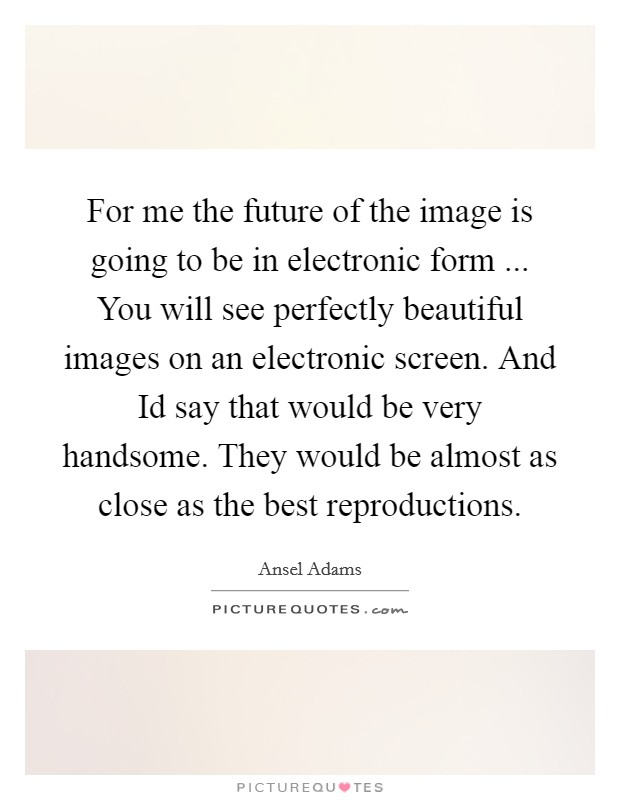 For me the future of the image is going to be in electronic form ... You will see perfectly beautiful images on an electronic screen. And Id say that would be very handsome. They would be almost as close as the best reproductions Picture Quote #1