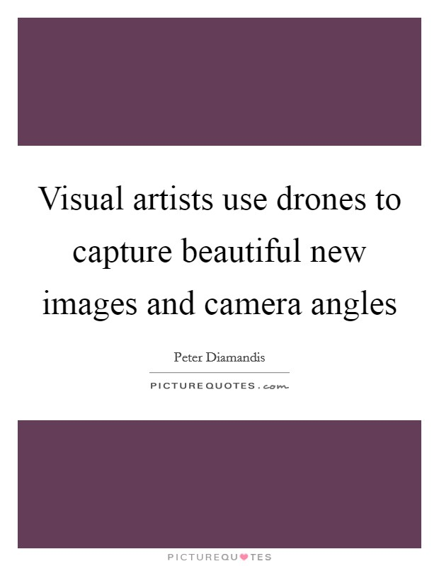 Visual artists use drones to capture beautiful new images and camera angles Picture Quote #1