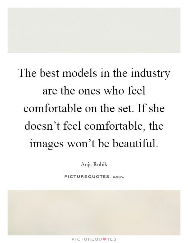 The best models in the industry are the ones who feel comfortable on the set. If she doesn't feel comfortable, the images won't be beautiful Picture Quote #1