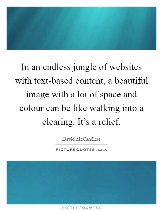 In an endless jungle of websites with text-based content, a beautiful image with a lot of space and colour can be like walking into a clearing. It's a relief Picture Quote #1