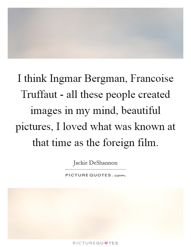 I think Ingmar Bergman, Francoise Truffaut - all these people created images in my mind, beautiful pictures, I loved what was known at that time as the foreign film Picture Quote #1