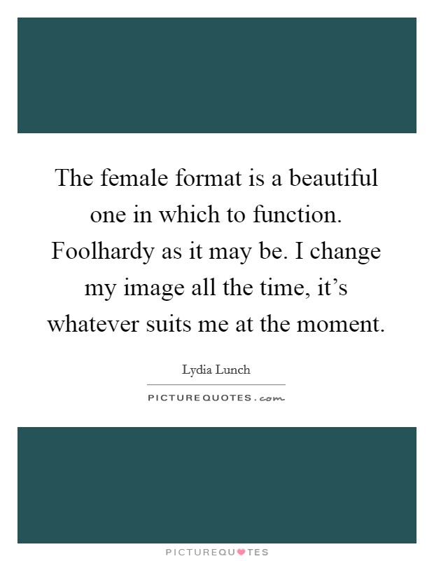 The female format is a beautiful one in which to function. Foolhardy as it may be. I change my image all the time, it's whatever suits me at the moment Picture Quote #1