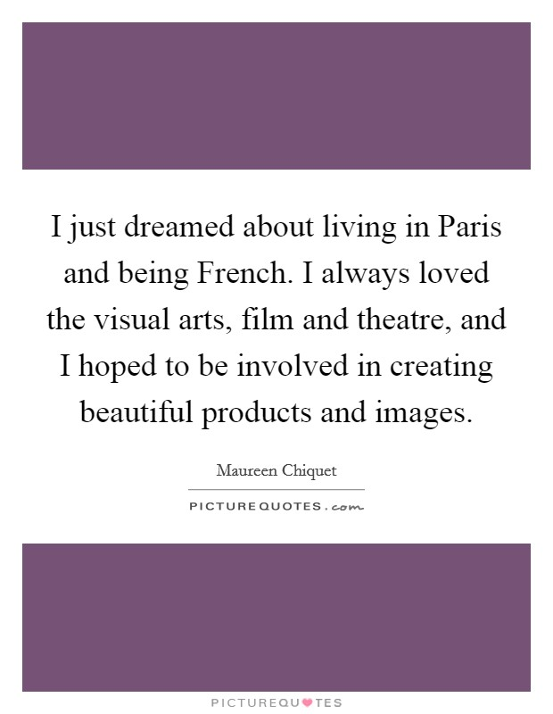 I just dreamed about living in Paris and being French. I always loved the visual arts, film and theatre, and I hoped to be involved in creating beautiful products and images Picture Quote #1