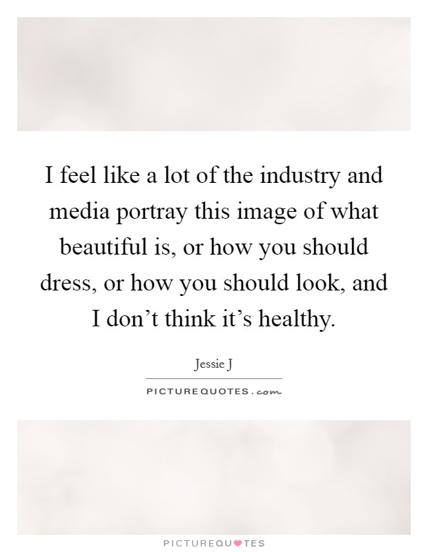 I feel like a lot of the industry and media portray this image of what beautiful is, or how you should dress, or how you should look, and I don't think it's healthy Picture Quote #1