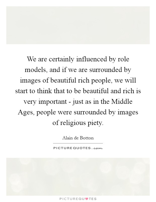 We are certainly influenced by role models, and if we are surrounded by images of beautiful rich people, we will start to think that to be beautiful and rich is very important - just as in the Middle Ages, people were surrounded by images of religious piety Picture Quote #1