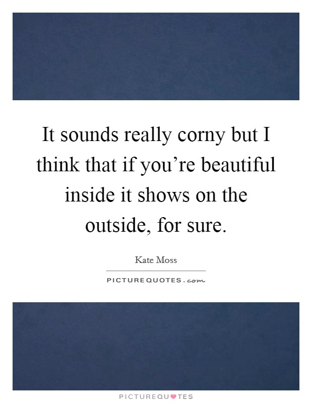 It sounds really corny but I think that if you're beautiful inside it shows on the outside, for sure Picture Quote #1