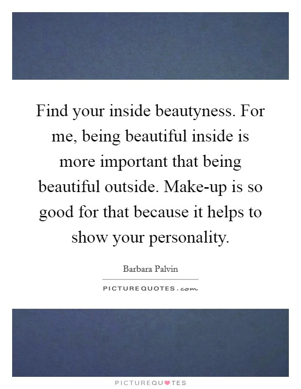 Find your inside beautyness. For me, being beautiful inside is more important that being beautiful outside. Make-up is so good for that because it helps to show your personality Picture Quote #1