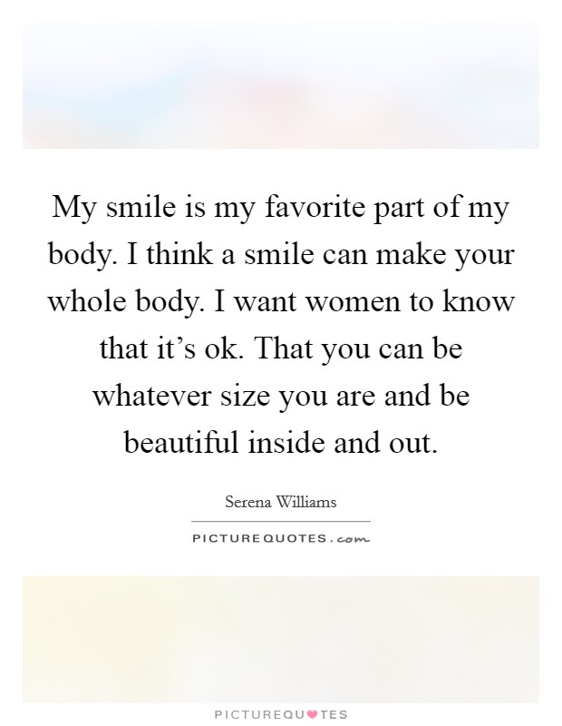 My smile is my favorite part of my body. I think a smile can make your whole body. I want women to know that it's ok. That you can be whatever size you are and be beautiful inside and out Picture Quote #1