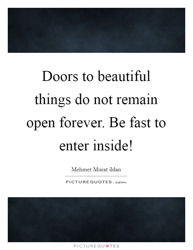 Doors to beautiful things do not remain open forever. Be fast to enter inside! Picture Quote #1