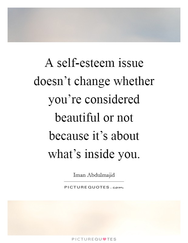A self-esteem issue doesn't change whether you're considered beautiful or not because it's about what's inside you. Picture Quote #1