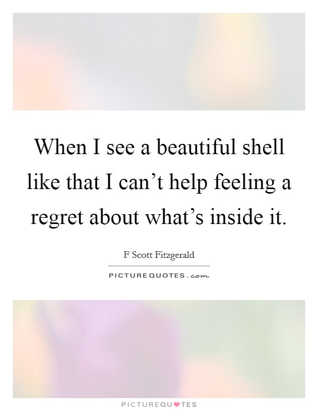 When I see a beautiful shell like that I can't help feeling a regret about what's inside it Picture Quote #1