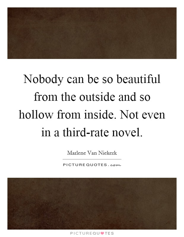 Nobody can be so beautiful from the outside and so hollow from inside. Not even in a third-rate novel Picture Quote #1