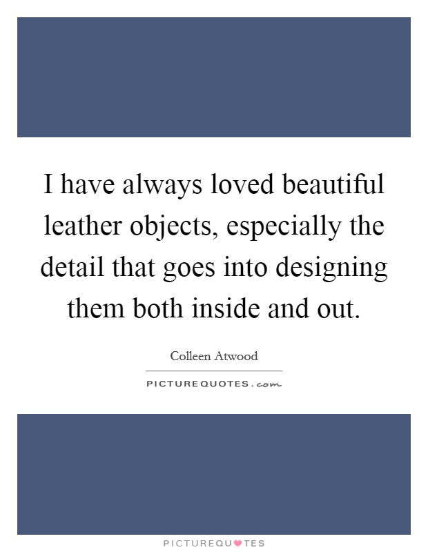 I have always loved beautiful leather objects, especially the detail that goes into designing them both inside and out Picture Quote #1