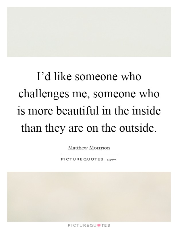 I'd like someone who challenges me, someone who is more beautiful in the inside than they are on the outside Picture Quote #1