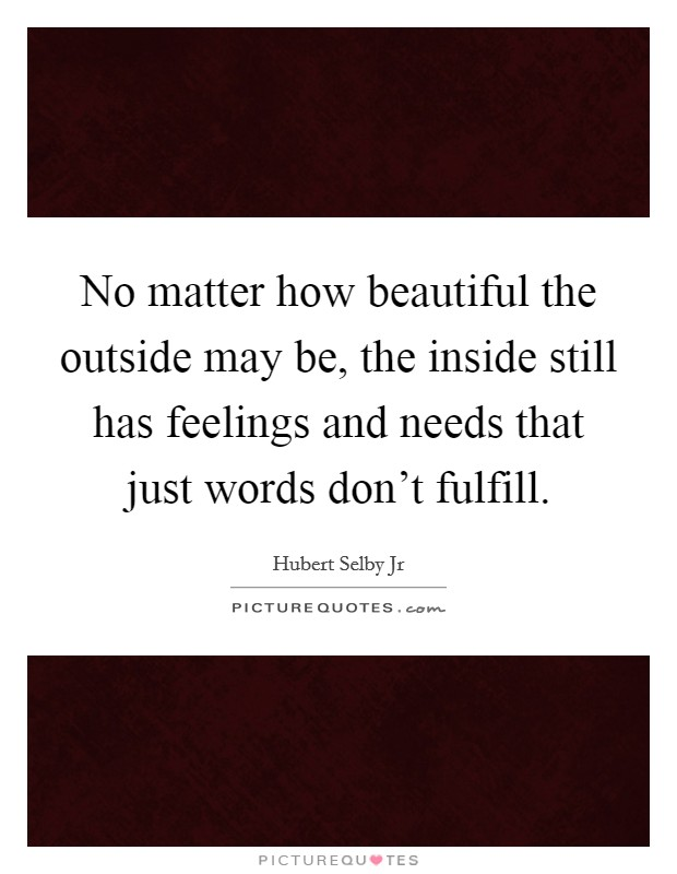 No matter how beautiful the outside may be, the inside still has feelings and needs that just words don't fulfill Picture Quote #1