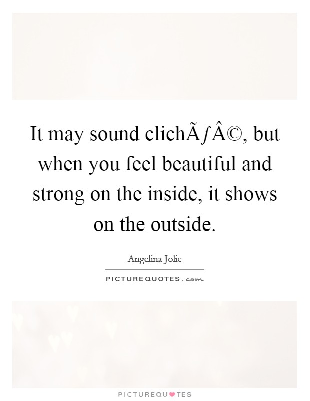 It may sound cliché, but when you feel beautiful and strong on the inside, it shows on the outside Picture Quote #1