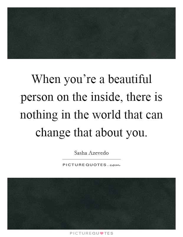When you're a beautiful person on the inside, there is nothing in the world that can change that about you Picture Quote #1